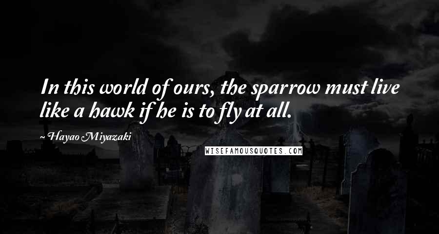 Hayao Miyazaki quotes: In this world of ours, the sparrow must live like a hawk if he is to fly at all.