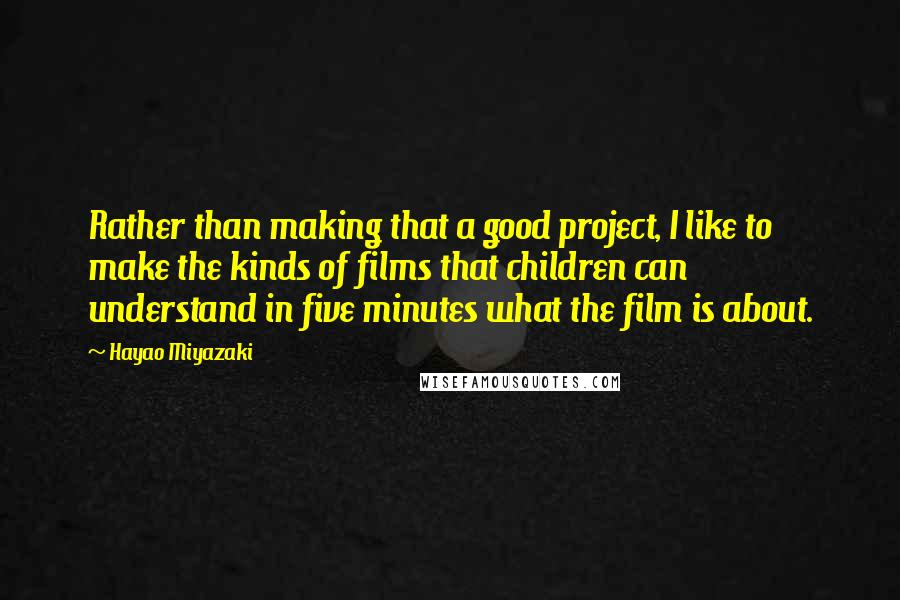 Hayao Miyazaki quotes: Rather than making that a good project, I like to make the kinds of films that children can understand in five minutes what the film is about.