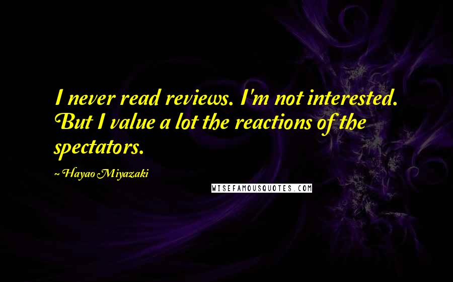 Hayao Miyazaki quotes: I never read reviews. I'm not interested. But I value a lot the reactions of the spectators.