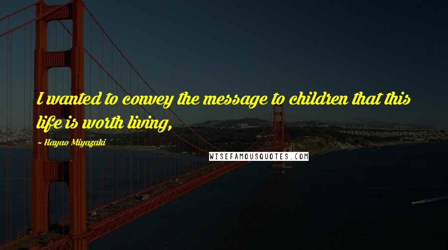 Hayao Miyazaki quotes: I wanted to convey the message to children that this life is worth living,