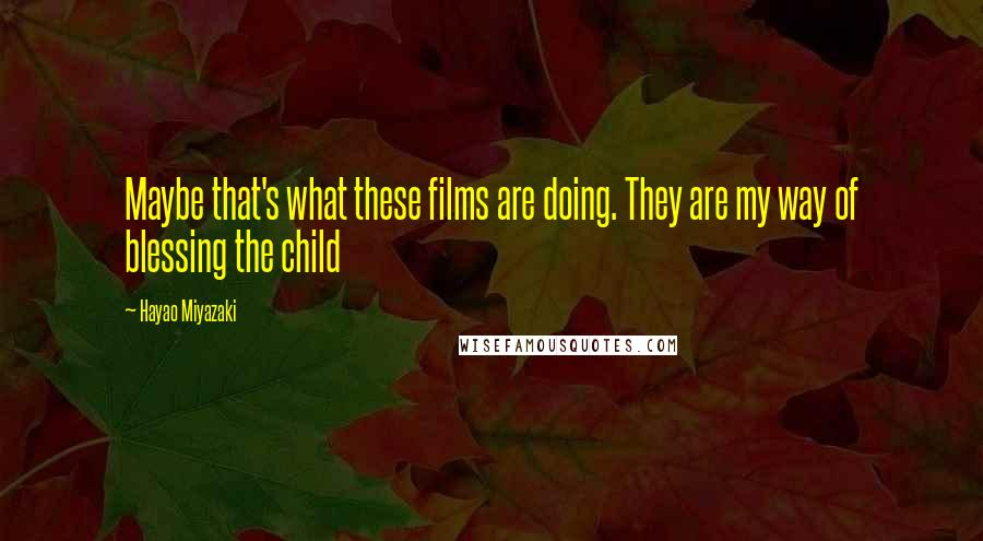 Hayao Miyazaki quotes: Maybe that's what these films are doing. They are my way of blessing the child