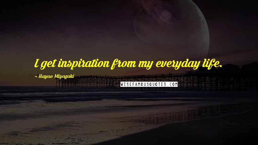 Hayao Miyazaki quotes: I get inspiration from my everyday life.