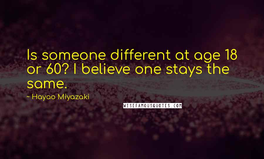 Hayao Miyazaki quotes: Is someone different at age 18 or 60? I believe one stays the same.