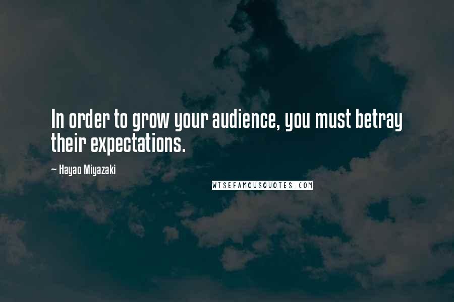 Hayao Miyazaki quotes: In order to grow your audience, you must betray their expectations.