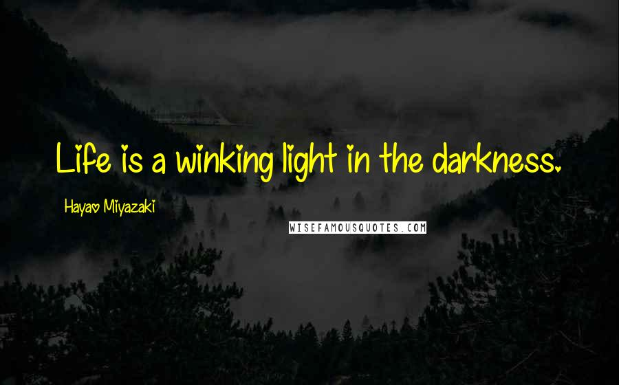 Hayao Miyazaki quotes: Life is a winking light in the darkness.