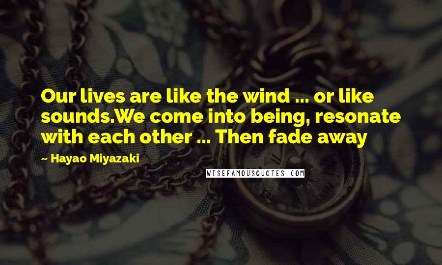 Hayao Miyazaki quotes: Our lives are like the wind ... or like sounds.We come into being, resonate with each other ... Then fade away