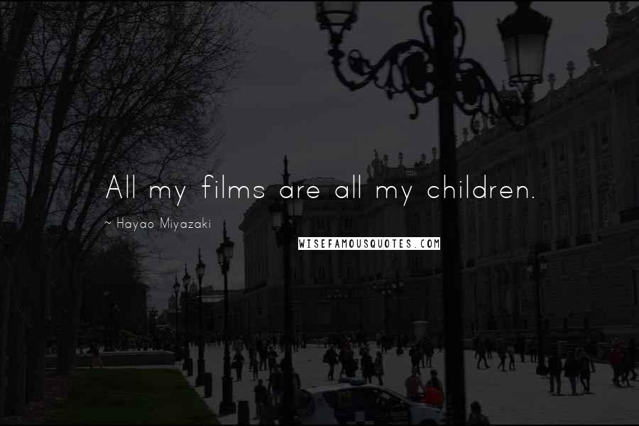 Hayao Miyazaki quotes: All my films are all my children.