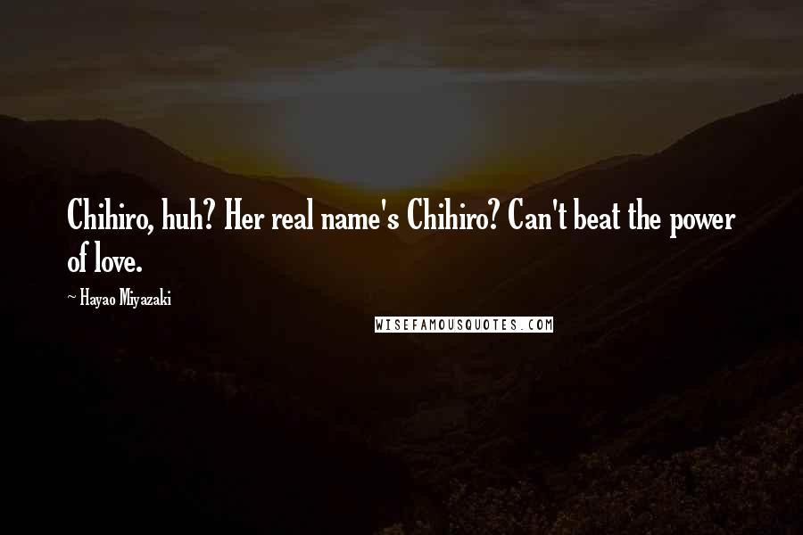 Hayao Miyazaki quotes: Chihiro, huh? Her real name's Chihiro? Can't beat the power of love.