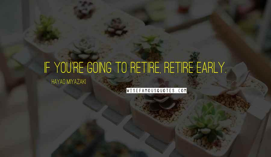 Hayao Miyazaki quotes: If you're going to retire, retire early.