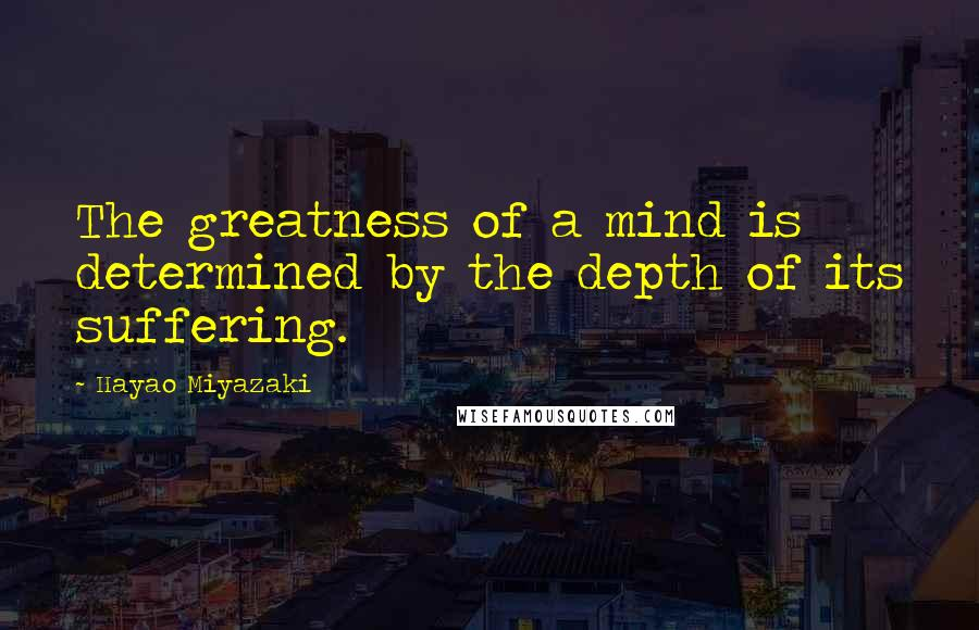 Hayao Miyazaki quotes: The greatness of a mind is determined by the depth of its suffering.