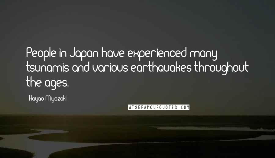 Hayao Miyazaki quotes: People in Japan have experienced many tsunamis and various earthquakes throughout the ages.