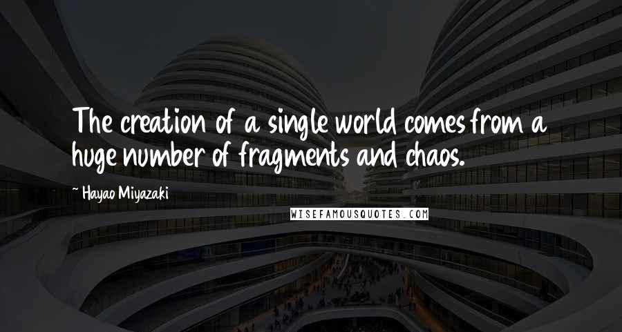 Hayao Miyazaki quotes: The creation of a single world comes from a huge number of fragments and chaos.