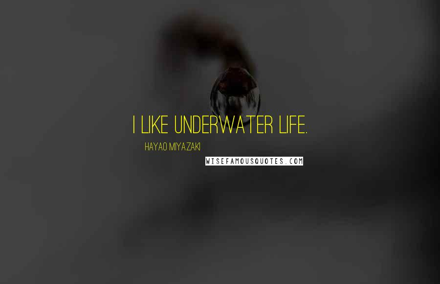 Hayao Miyazaki quotes: I like underwater life.