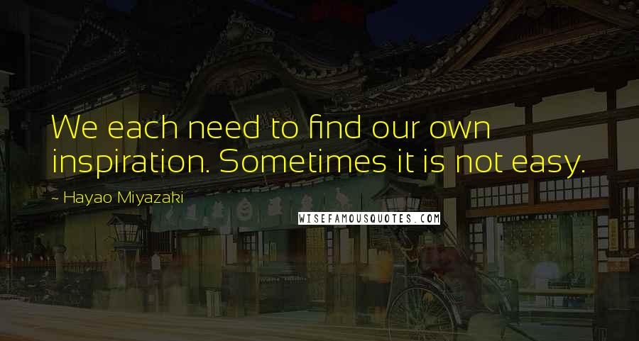 Hayao Miyazaki quotes: We each need to find our own inspiration. Sometimes it is not easy.