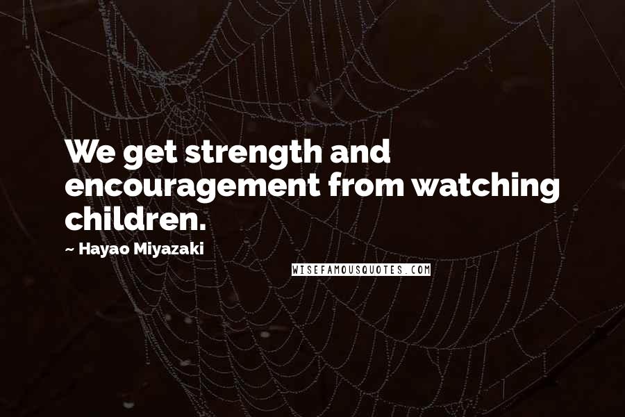 Hayao Miyazaki quotes: We get strength and encouragement from watching children.