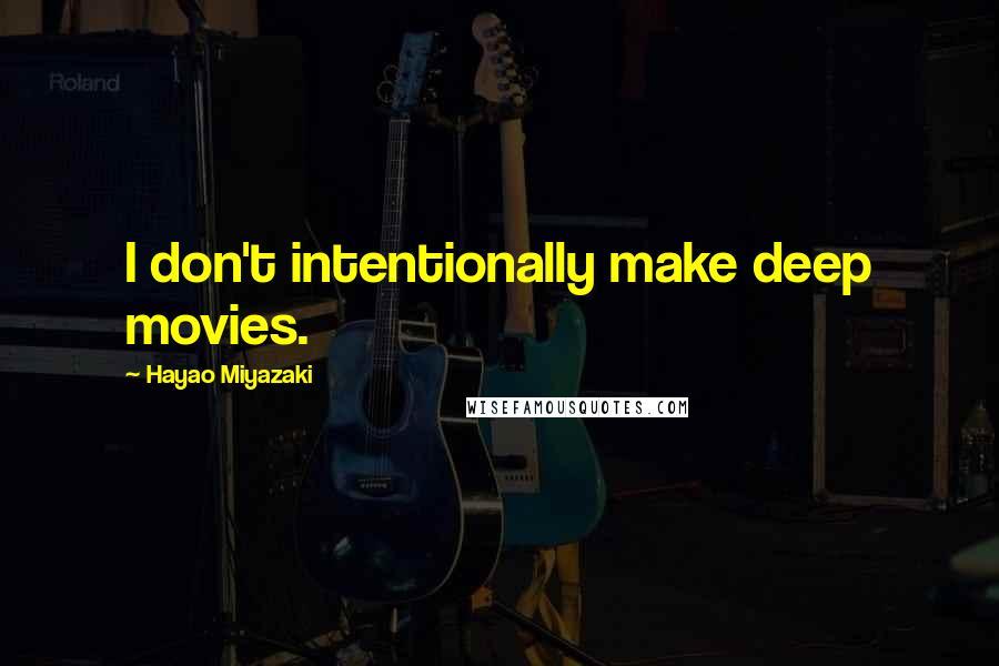 Hayao Miyazaki quotes: I don't intentionally make deep movies.