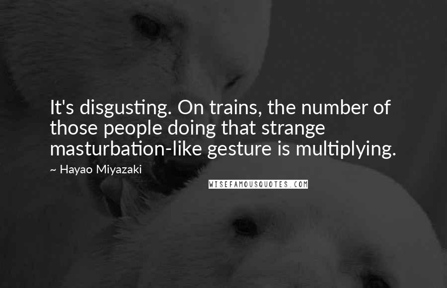 Hayao Miyazaki quotes: It's disgusting. On trains, the number of those people doing that strange masturbation-like gesture is multiplying.
