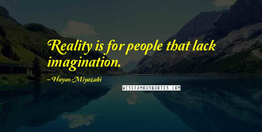 Hayao Miyazaki quotes: Reality is for people that lack imagination.