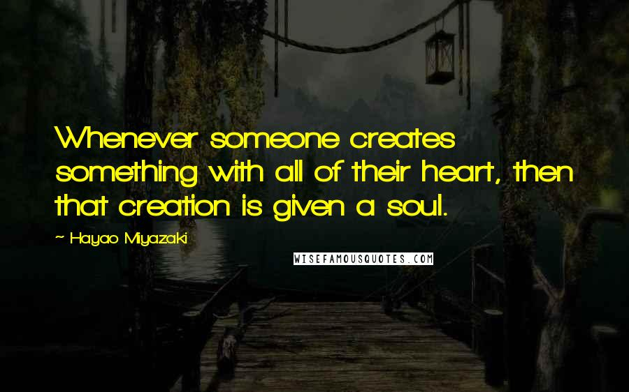 Hayao Miyazaki quotes: Whenever someone creates something with all of their heart, then that creation is given a soul.