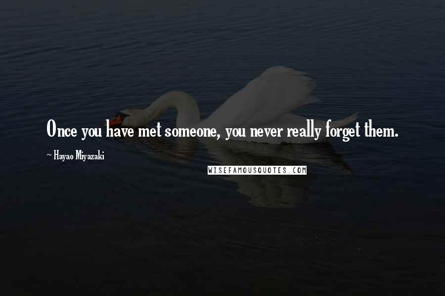 Hayao Miyazaki quotes: Once you have met someone, you never really forget them.