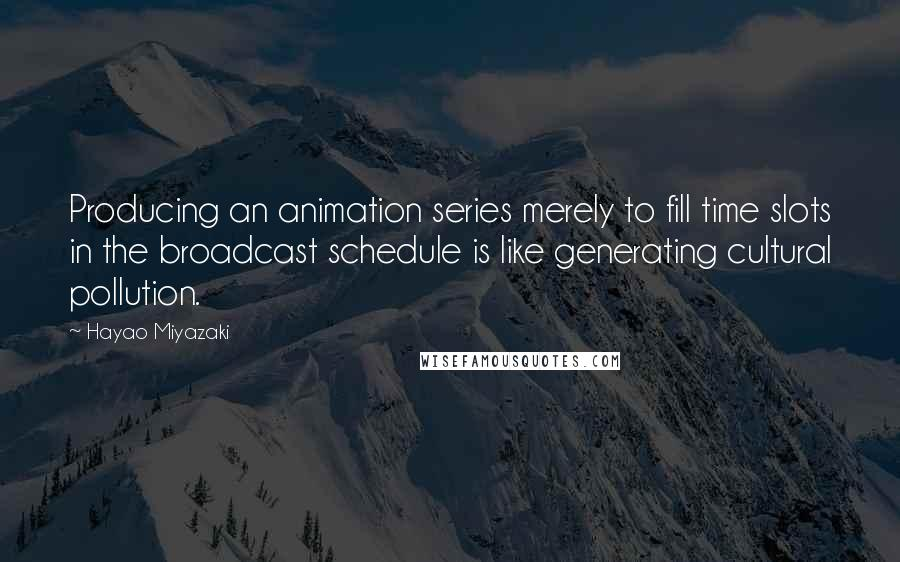 Hayao Miyazaki quotes: Producing an animation series merely to fill time slots in the broadcast schedule is like generating cultural pollution.