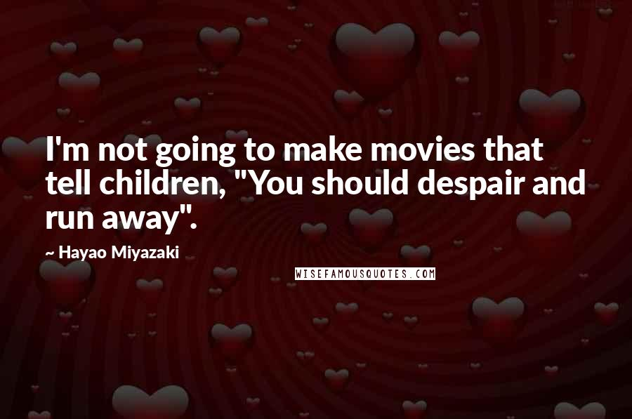 """Hayao Miyazaki quotes: I'm not going to make movies that tell children, """"You should despair and run away""""."""
