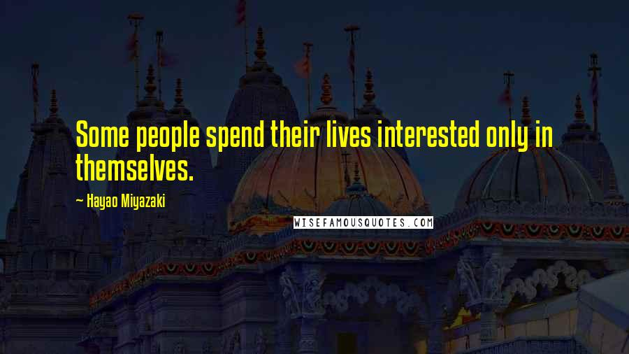 Hayao Miyazaki quotes: Some people spend their lives interested only in themselves.