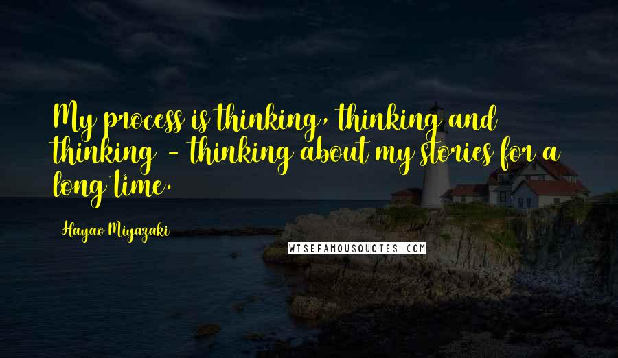 Hayao Miyazaki quotes: My process is thinking, thinking and thinking - thinking about my stories for a long time.