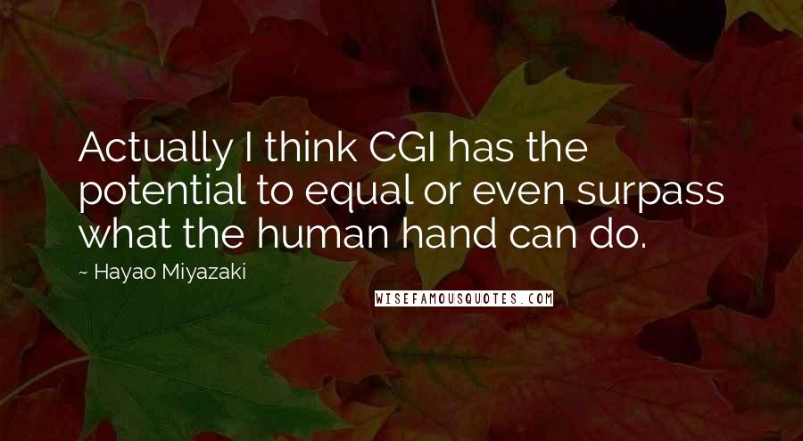 Hayao Miyazaki quotes: Actually I think CGI has the potential to equal or even surpass what the human hand can do.