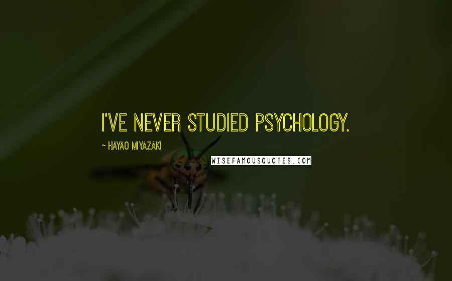 Hayao Miyazaki quotes: I've never studied psychology.
