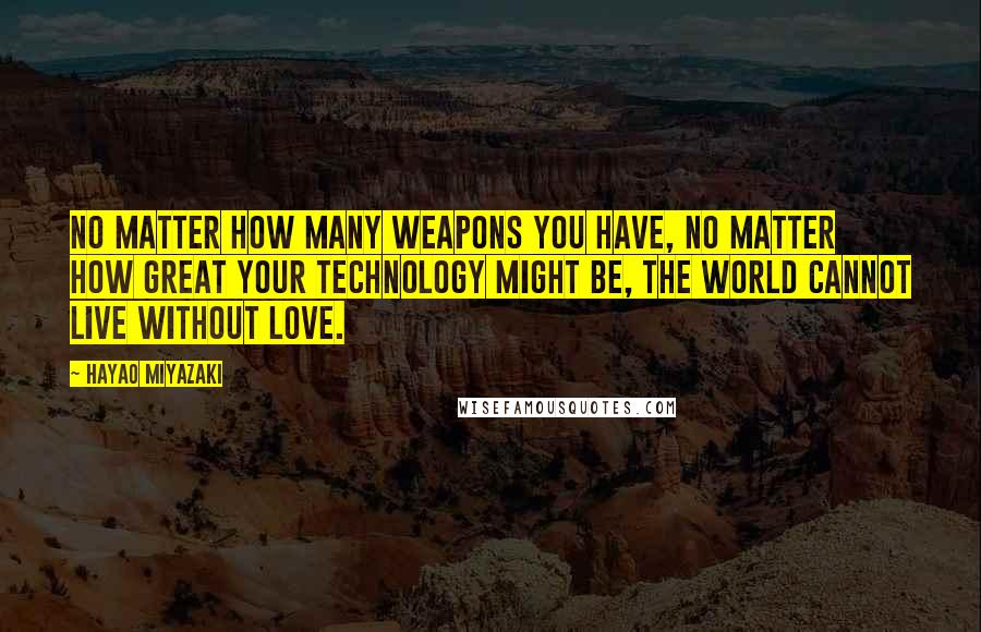 Hayao Miyazaki quotes: No matter how many WEAPONS you have, no matter how great your TECHNOLOGY might be, the world cannot live without LOVE.