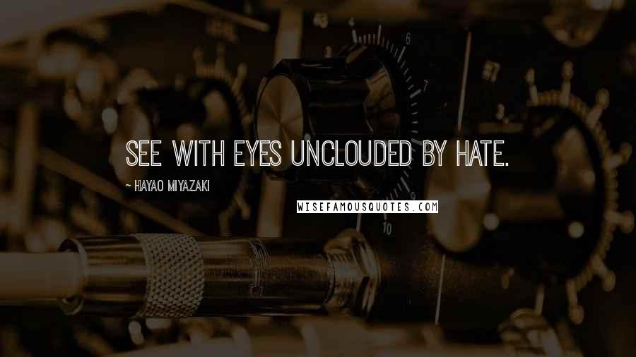 Hayao Miyazaki quotes: See with eyes unclouded by hate.