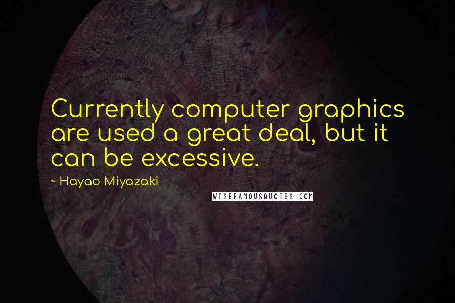 Hayao Miyazaki quotes: Currently computer graphics are used a great deal, but it can be excessive.