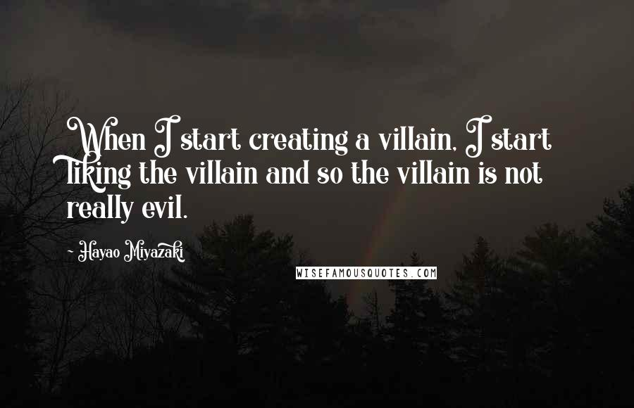 Hayao Miyazaki quotes: When I start creating a villain, I start liking the villain and so the villain is not really evil.