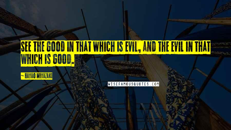 Hayao Miyazaki quotes: See the good in that which is evil, and the evil in that which is good.