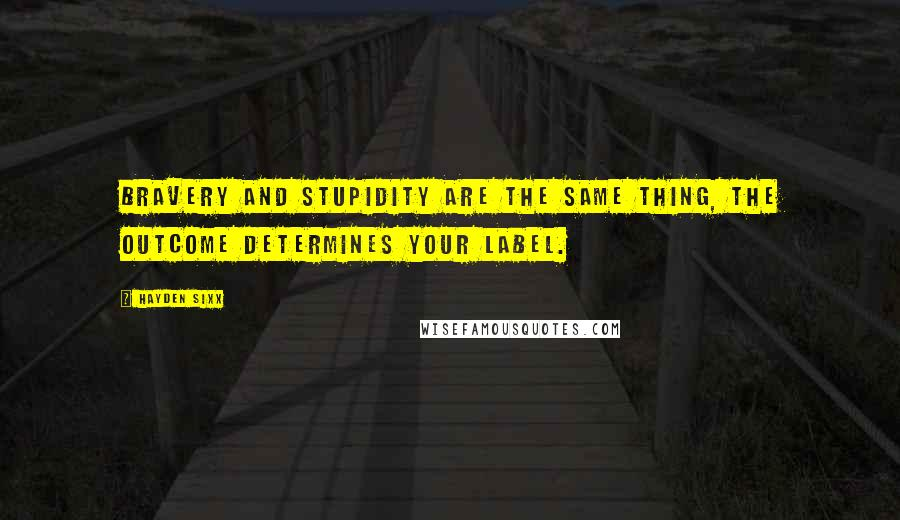 Hayden Sixx quotes: Bravery and Stupidity are the same thing, the outcome determines your label.