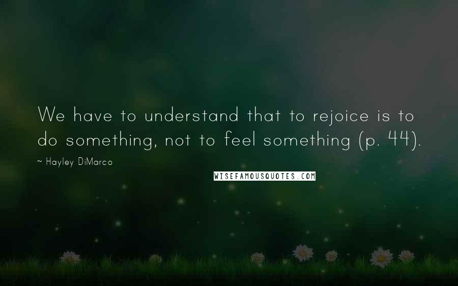 Hayley DiMarco quotes: We have to understand that to rejoice is to do something, not to feel something (p. 44).