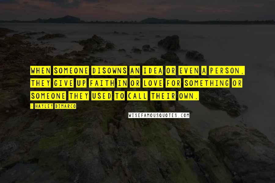 Hayley DiMarco quotes: When someone disowns an idea or even a person, they give up faith in or love for something or someone they used to call their own.