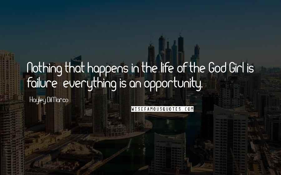Hayley DiMarco quotes: Nothing that happens in the life of the God Girl is failure; everything is an opportunity.