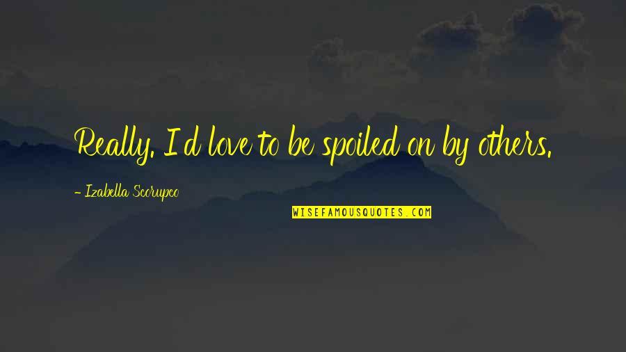 Hazari Prasad Dwivedi Quotes By Izabella Scorupco: Really. I'd love to be spoiled on by