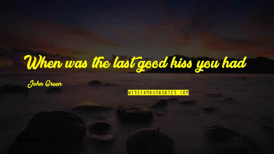 Hazel And Gus Quotes By John Green: When was the last good kiss you had?
