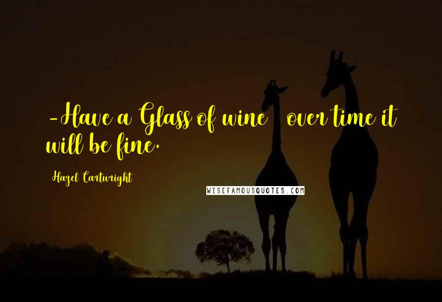 Hazel Cartwright quotes: -Have a Glass of wine & over time it will be fine.