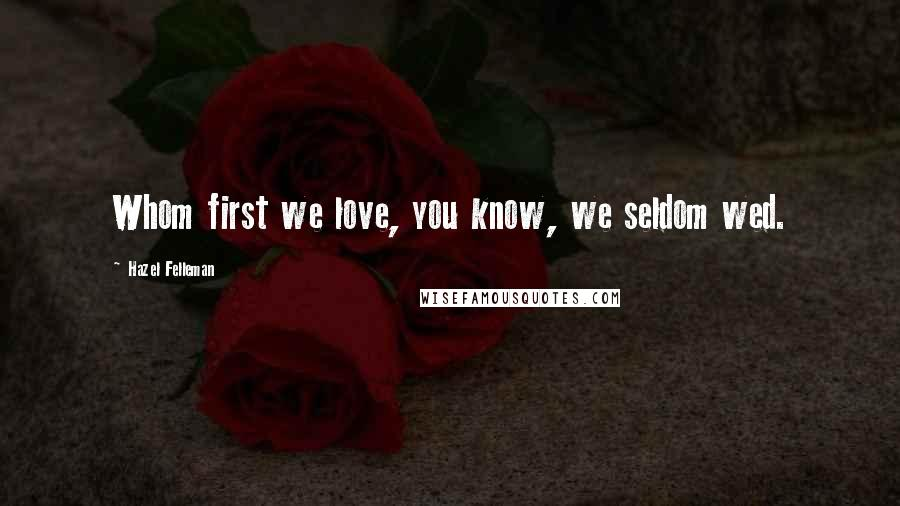 Hazel Felleman quotes: Whom first we love, you know, we seldom wed.