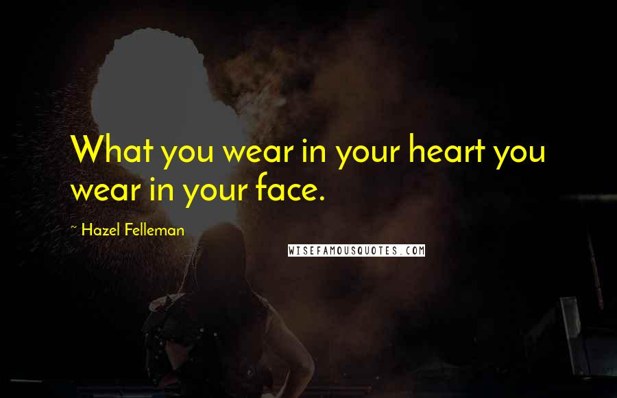 Hazel Felleman quotes: What you wear in your heart you wear in your face.