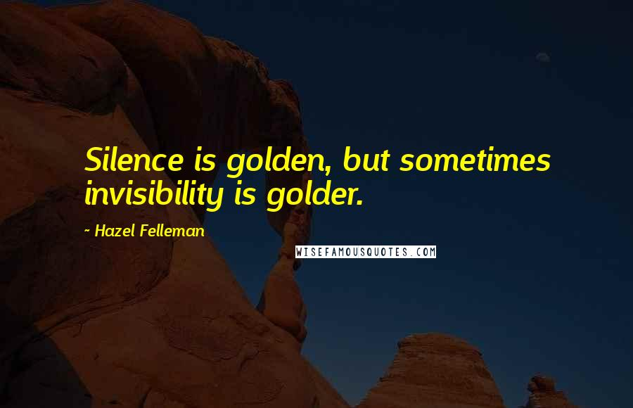 Hazel Felleman quotes: Silence is golden, but sometimes invisibility is golder.
