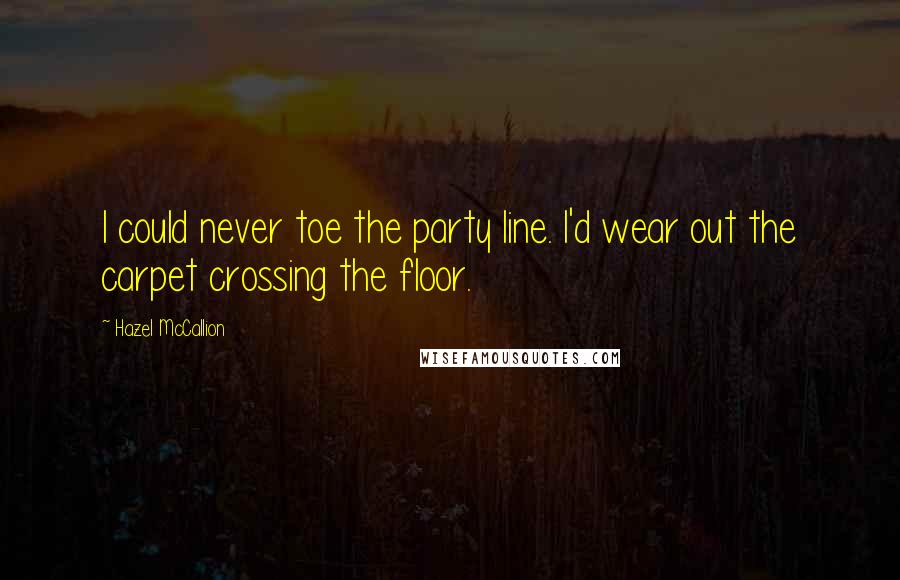Hazel McCallion quotes: I could never toe the party line. I'd wear out the carpet crossing the floor.