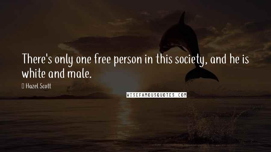 Hazel Scott quotes: There's only one free person in this society, and he is white and male.