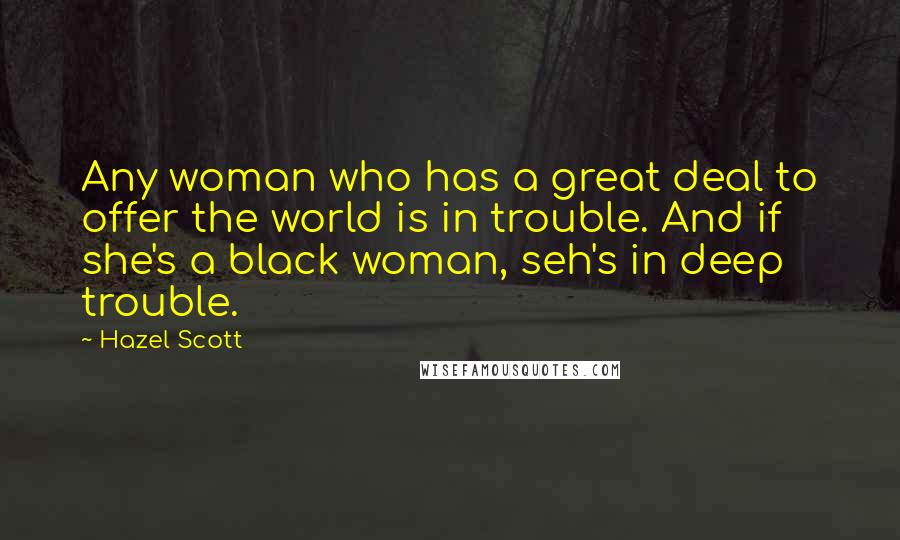 Hazel Scott quotes: Any woman who has a great deal to offer the world is in trouble. And if she's a black woman, seh's in deep trouble.