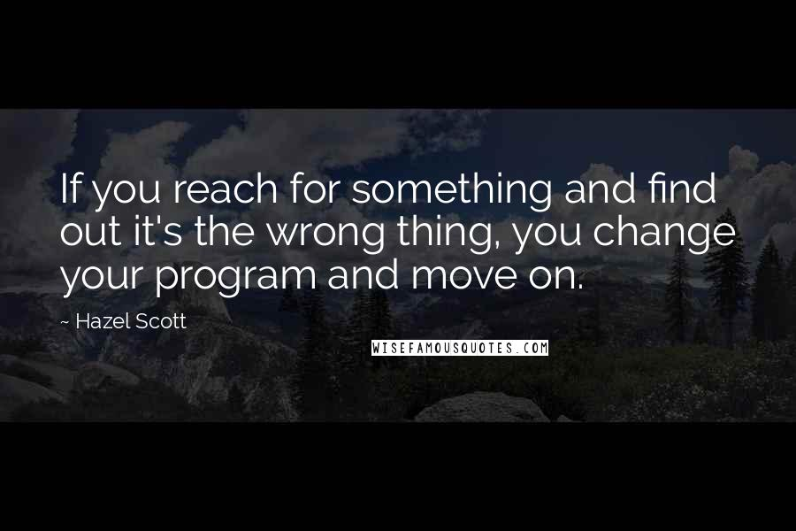 Hazel Scott quotes: If you reach for something and find out it's the wrong thing, you change your program and move on.