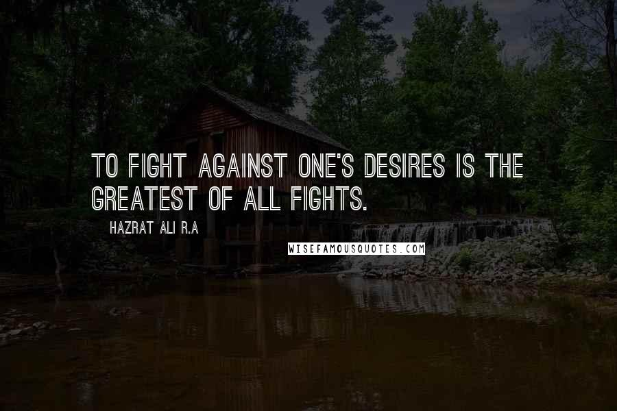 Hazrat Ali R.A quotes: To fight against one's desires is the greatest of all fights.